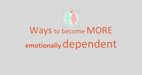 Ways to become more emotionally dependent